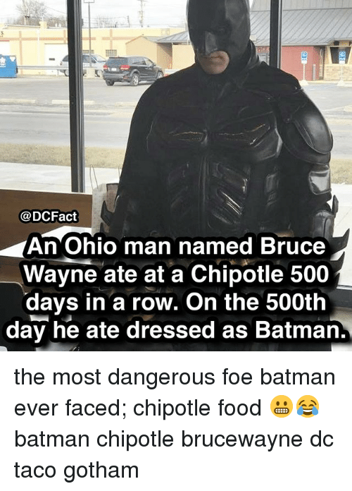 Batman, Chipotle, and Food: @DCFact  An Ohio man named Bruce  Wayne ate at a Chipotle 500  days in a row. On the 500tlh  day he ate dressed as Batman. the most dangerous foe batman ever faced; chipotle food 😬😂 batman chipotle brucewayne dc taco gotham