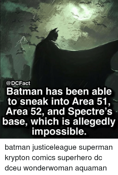 Batman, Memes, and Superhero: @DCFact  Batman has been able  to sneak into Area 51,  Area 52, and Spectre's  base, which is allegedly  impossible. batman justiceleague superman krypton comics superhero dc dceu wonderwoman aquaman