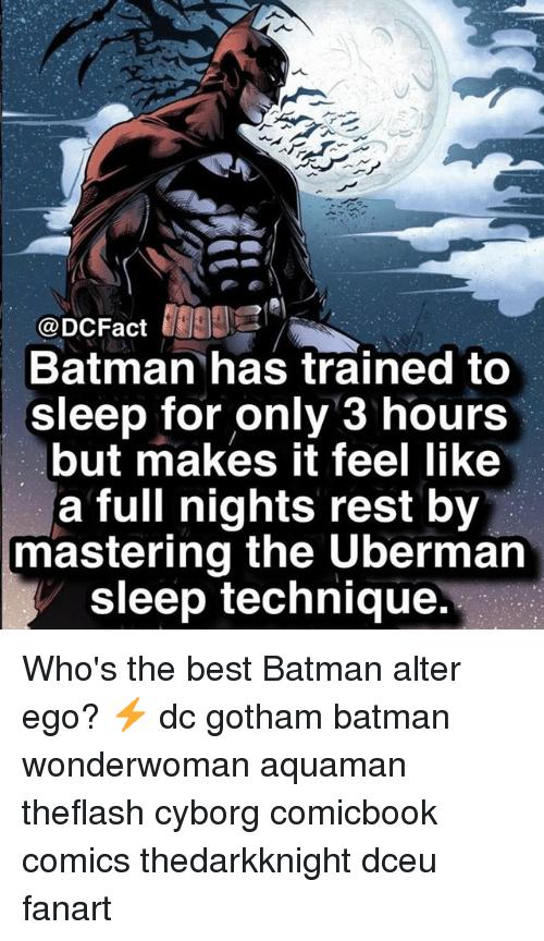 Batman, Memes, and Best: @DCFact  Batman has trained to  sleep for only 3 hours  but makes it feel like  a full nights rest by  mastering the Uberman  sleep technique. Who's the best Batman alter ego? ⚡️ dc gotham batman wonderwoman aquaman theflash cyborg comicbook comics thedarkknight dceu fanart