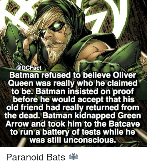 Proofs: @DCFact  Batman refused to believe Oliver  Queen was really who he claimed  to be. Batman insisted on proof  before he would accept that his  old friend had really returned from  the dead. Batman kidnapped Green  Arrow and took him to the Batcave  to run a battery of tests while he  was still unconscious. Paranoid Bats 🦇