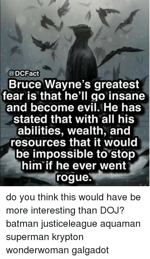 Batman, Memes, and Superman: @DCFact  Bruce Wayne's greatest  fear is that he'll go insane  and become evil. He has  stated that with all his  abilities, wealth, and  resources that it would  be impossible to stop  him if he ever went  rogue. do you think this would have be more interesting than DOJ? batman justiceleague aquaman superman krypton wonderwoman galgadot