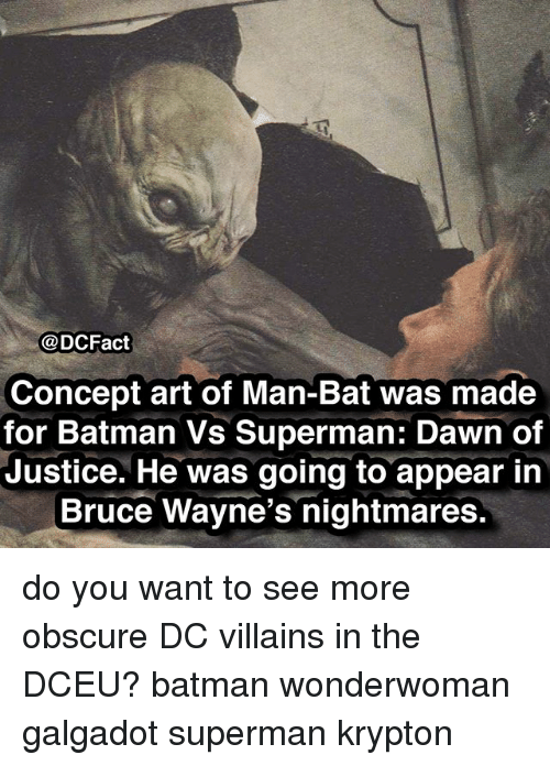 Batman, Memes, and Superman: @DCFact  Concept art of Man-Bat was made  for Batman Vs Superman: Dawn of  Justice. He was going to appear in  Bruce Wayne's nightmares. do you want to see more obscure DC villains in the DCEU? batman wonderwoman galgadot superman krypton