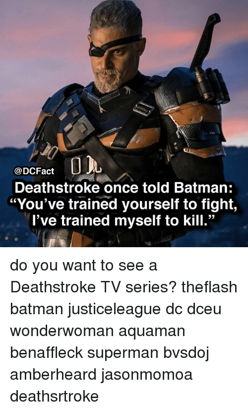 "Batman, Memes, and Superman: @DCFact  Deathstroke once told Batman:  ""You've trained yourself to fight,  l've trained myself to kill."" do you want to see a Deathstroke TV series? theflash batman justiceleague dc dceu wonderwoman aquaman benaffleck superman bvsdoj amberheard jasonmomoa deathsrtroke"