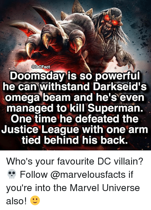 Beamly: DCFact  Doomsday is so powerful  he can withstand Darkseid's  omega beam and he's even  managed to kill Superman.  One time he defeated the  Justice League with one arm  tied behind his back. Who's your favourite DC villain? 💀 Follow @marvelousfacts if you're into the Marvel Universe also! 🙂