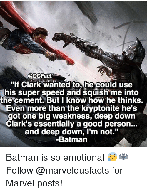 """kryptonite: @DCFact  """"If Clark wanted to, he could use  his super speed and squish me into  the cement. But I know how he thinks.  Even more than the kryptonite he's  got one big weakness, deep down  Clark's essentially a good person...  and deep down, I'm not.""""  Batmann Batman is so emotional 😰🦇 Follow @marvelousfacts for Marvel posts!"""