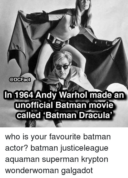 Batman, Memes, and Superman: @DCFact  In 1964 Andy Warhol made an  unofficial Batman movie  called Batman Dracula who is your favourite batman actor? batman justiceleague aquaman superman krypton wonderwoman galgadot