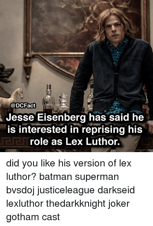 Batman, Joker, and Memes: @DCFact  Jesse Eisenberg has said he  is interested in reprising his  role as Lex Luthor, did you like his version of lex luthor? batman superman bvsdoj justiceleague darkseid lexluthor thedarkknight joker gotham cast