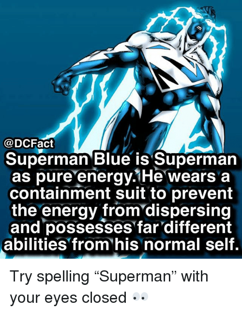 "containment: @DCFact  Superman Blue is Superman  as pure energy.1He wears a  containment suit to prevent  the energy from'dispersing  and possesses far different  abilities from his normal self. Try spelling ""Superman"" with your eyes closed 👀"