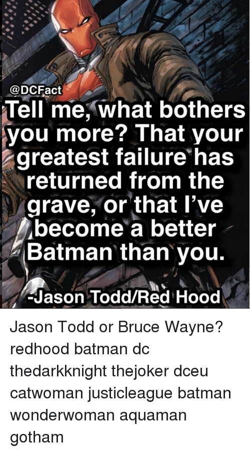 Batman, Memes, and Gotham: @DCFact  Tell me, what bothers  you more? That your  greatest failure has  returned from the  grave, or that l've  become a better  Batman than you.  -Jason Todd/Red Hood Jason Todd or Bruce Wayne? redhood batman dc thedarkknight thejoker dceu catwoman justicleague batman wonderwoman aquaman gotham