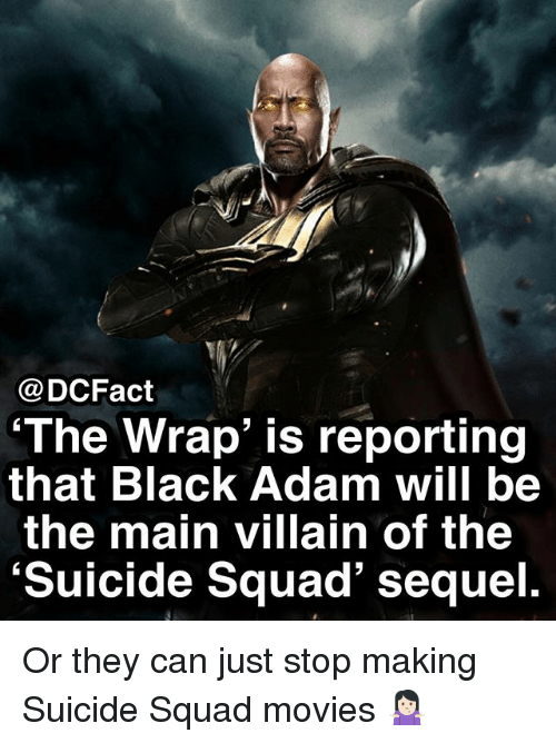 black adam: @DCFact  The Wrap' is reporting  that Black Adam will be  the main villain of the  'Suicide Squad' sequel. Or they can just stop making Suicide Squad movies 🤷🏻‍♀️