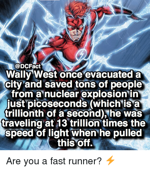 fastly: @DCFact  Wally West once evacuated a  city and saved tons of people  from a nuclear explosion in  just picoseconds (which isa  trillionth of a second),he was  traveling at 13 trillion times the  speed of light when he pulled  this Off. Are you a fast runner? ⚡️