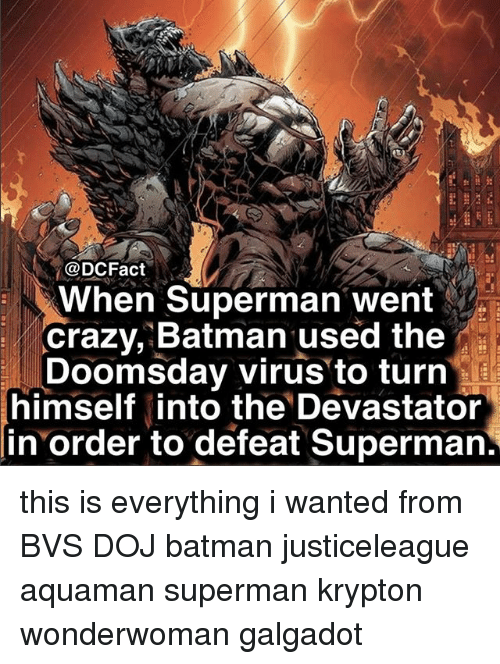 Batman, Crazy, and Memes: @DCFact  When Superman went  crazy, Batman used the  Doomsday virus to turn  himself into the Devastator  in order to defeat Superman this is everything i wanted from BVS DOJ batman justiceleague aquaman superman krypton wonderwoman galgadot