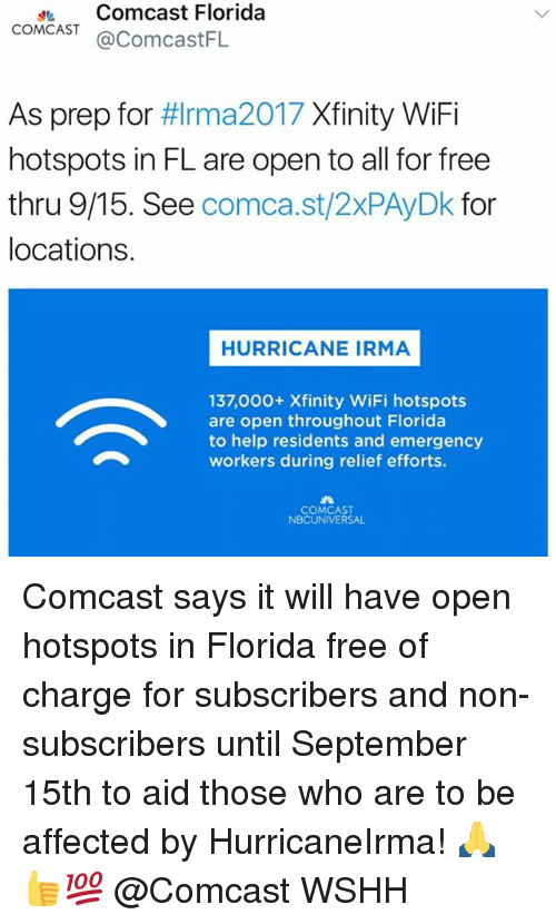 Wifie: dComcast Florida  COMCAST@ComcastFL  As prep for #lrma2017 Xfinity WiFi  hotspots in FL are open to all for free  thru 9/15. See comca.st/2xPAyDk for  locations.  HURRICANE IRMA  137,000+ Xfinity WiFi hotspots  are open throughout Florida  to help residents and emergency  workers during relief efforts.  COMCAST  NBCUNIVERSAL Comcast says it will have open hotspots in Florida free of charge for subscribers and non-subscribers until September 15th to aid those who are to be affected by HurricaneIrma! 🙏👍💯 @Comcast WSHH