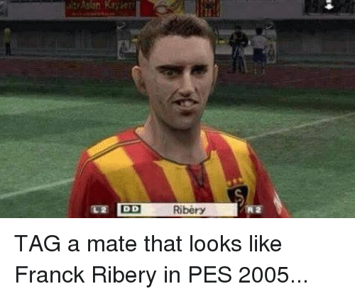 ribery: DD  Ribery  2 TAG a mate that looks like Franck Ribery in PES 2005...