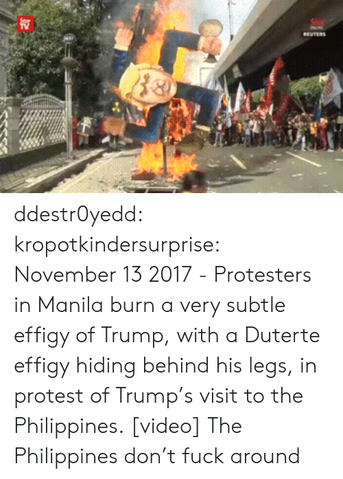 Duterte: ddestr0yedd: kropotkindersurprise: November 13 2017 - Protesters in Manila burn a very subtle effigy of Trump, with a Duterte effigy hiding behind his legs, in protest of Trump's visit to the Philippines. [video]  The Philippines don't fuck around