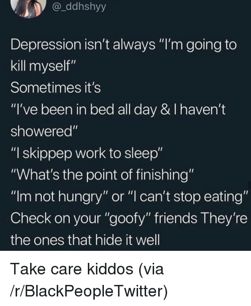"Blackpeopletwitter, Friends, and Hungry: ddhshyy  Depression isn't always ""I'm going to  kill myself""  Sometimes it's  ""I've been in bed all day & I haven't  showered""  ""I skippep work to sleep""  ""What's the point of finishing""  ""Im not hungry"" or ""l can't stop eating""  Check on your ""goofy"" friends They're  the ones that hide it well Take care kiddos (via /r/BlackPeopleTwitter)"