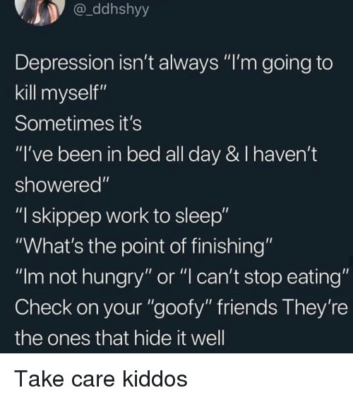 "Friends, Hungry, and Work: ddhshyy  Depression isn't always ""I'm going to  kill myself""  Sometimes it's  ""I've been in bed all day & I haven't  showered""  ""I skippep work to sleep""  ""What's the point of finishing""  ""Im not hungry"" or ""l can't stop eating""  Check on your ""goofy"" friends They're  the ones that hide it well Take care kiddos"