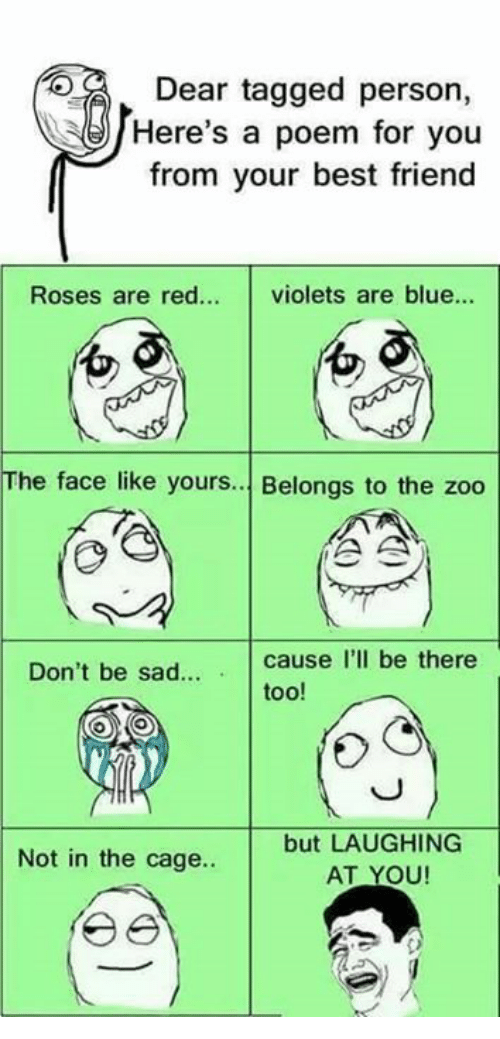 Caged: DE  Dear tagged person,  Here's a poem for you  from your best friend  Roses are red... violets are blue...  0  01  The face like yours. Belongs to the zoo  Don't be sad  cause I'll be there  too!  but LAUGHING  AT YOU  Not in the cage..