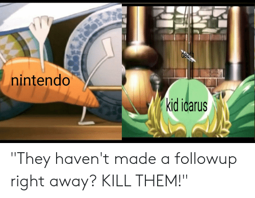 "Nintendo, Kill Those Who Disagree, and Kid Icarus: de  nintendo  kid icarus ""They haven't made a followup right away? KILL THEM!"""