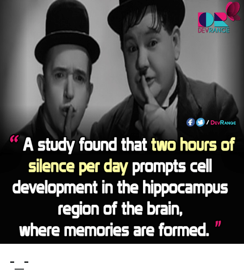 Brains, Memes, and Brain: DE VRANG  DEVRANGE  A study found that two hours of  silence per day prompts ce  development in the hippocampus  region of the brain,  where memories are formed. -_-