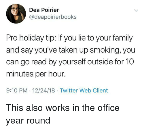 dea: Dea Poirier  @deapoirierbooks  Pro holiday tip: If you lie to your family  and say you've taken up smoking, you  can go read by yourself outside for 10  minutes per hour.  9:10 PM 12/24/18 Twitter Web Client This also works in the office year round