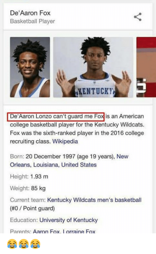 "Basketball, College, and College Basketball: De""Aaron Fox  Basketball Player  KENTUCKY  De Aaron Lonzo can't guard me Foxis an American  college basketball player for the Kentucky Wildcats.  Fox was the sixth-ranked player in the 2016 college  recruiting class. Wikipedia  Born: 20 December 1997 (age 19 years), New  Orleans, Louisiana, United States  Height: 1.93 m  Weight: 85 kg  Current team: Kentucky Wildcats men's basketball  (#0 Point guard)  Education: University of Kentucky  Parents  Aaron Fox  orraine Fox 😂😂😂"