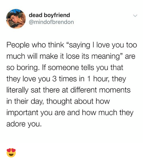 "Love, Memes, and Too Much: dead boyfriend  @mindofbrendon  People who think ""saying I love you too  much will make it lose its meaning"" are  so boring. If someone tells you that  they love you 3 times in 1 hour, they  literally sat there at different moments  in their day, thought about how  important you are and how much they  adore you.  19 😍"
