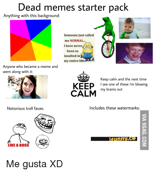 troll faces: Dead memes starter pack  Anything with this background:  Someone just called  me NORMAL...  I have nevero  been so  insulted in j0  my entire life...  Anyone who became a meme and  went along with it:  Keep calm and the next time  I see one of these i'm blowing  KEEeboins out  CALMYut  Notorious troll faces:  Includes these watermarks:  LIKE A BOSS