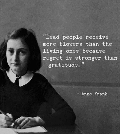 """Regret, Anne Frank, and Flowers: """"Dead people receive  more flowers than the  living ones because  regret is stronger than  gratitude.  Anne Frank"""