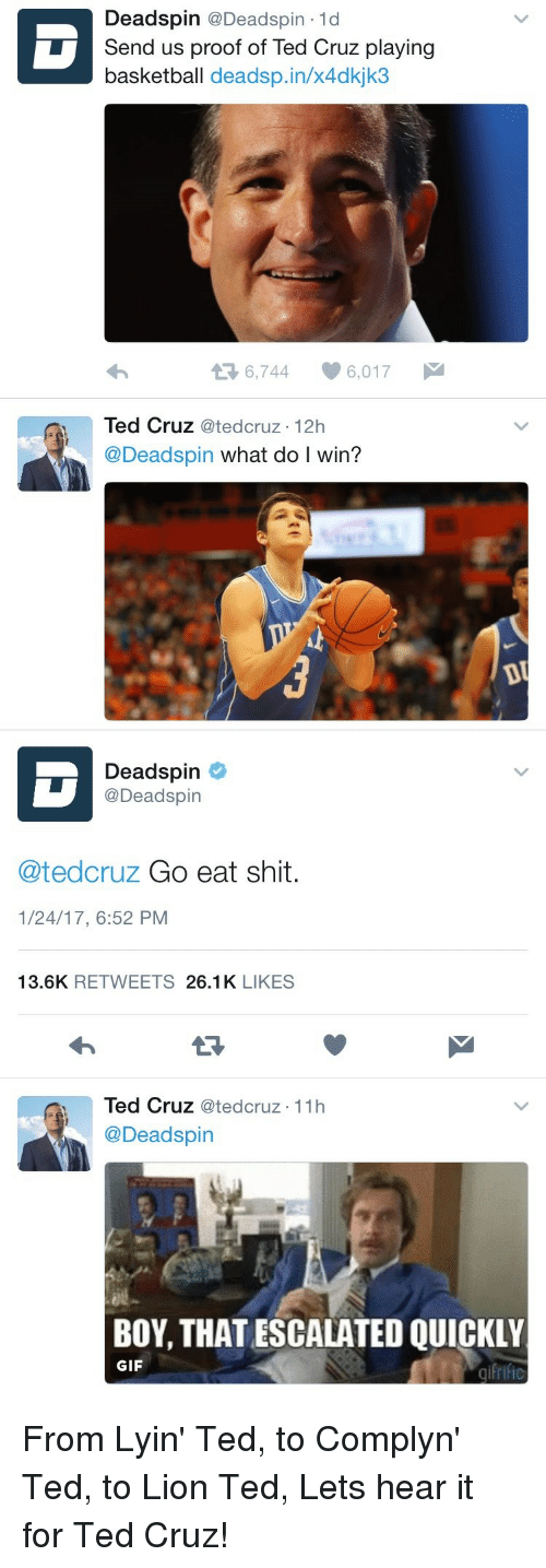 Basketball, Gif, and Savage: Dead spin @Deadspin 1d  Send us proof of Ted Cruz playing  basketball deadsp.in/x4dkjk3  6,744 6,017  Ml  Ted Cruz ated cruz 12h  @Deadspin  what do l win?  DU   Deadspin  @Deadspin  Catedcruz Go eat shit  1/24/17, 6:52 PM  13.6K  RETWEETS  26.1K  LIKES  Ted Cruz  Catedcruz 11h  @Deadspin  BOY, THAT ESCALATED QUICKLY  GIF From Lyin' Ted, to Complyn' Ted, to Lion Ted, Lets hear it for Ted Cruz!