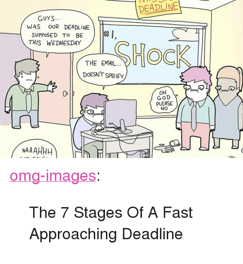"""God, Omg, and Tumblr: DEADLINE  GUYS  WAS OUR DEADLINE  SUPPOSED To BE  THIS WEDNESDAY  THE EMAIL.. U  DOESNT SPECIFy  OH  GOD  PLEASE  NO  0  NAAAHHH <p><a href=""""https://omg-images.tumblr.com/post/167838702527/the-7-stages-of-a-fast-approaching-deadline"""" class=""""tumblr_blog"""">omg-images</a>:</p>  <blockquote><p>The 7 Stages Of A Fast Approaching Deadline</p></blockquote>"""