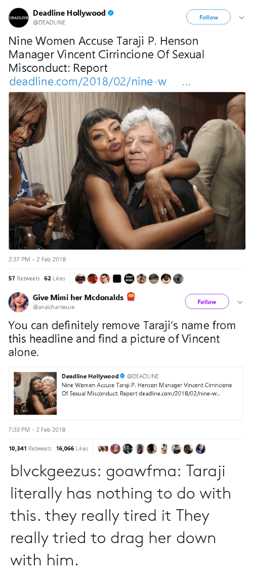 Being Alone, Definitely, and McDonalds: Deadline Hollywoodo  @DEADLINE  Follow  Nine Women Accuse Taraji P. Henson  Manager Vincent Cirrincione Of Sexual  Misconduct: Report  deadline.com/2018/02/nine-w  0  2:37 PM -2 Feb 2018  57 Retweets 62 Likes   Give Mini her Mcdonalds  @analchanteuse  Follow  You can definitely remove Taraji's name from  this headline and find a picture of Vincent  alone.  Deadline Hollywood@DEADLINE  Nine Women Accuse Taraji P. Henson Manager Vincent Cirrincione  Of Sexual Misconduct: Report deadline.com/2018/02/nine-w  7:33 PM -2 Feb 2018  10,341 Retweets 16,066 LikeswOea blvckgeezus:  goawfma: Taraji literally has nothing to do with this. they really tired it  They really tried to drag her down with him.