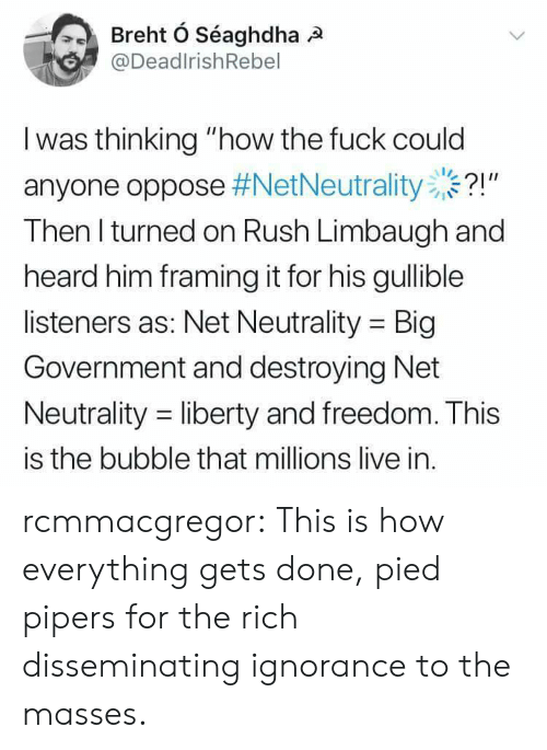 """Pied: @DeadlrishRebel  I was thinking """"how the fuck could  anyone oppose #NetNeutrality ..?!""""  Then l turned on Rush Limbaugh and  heard him framing it for his gullible  listeners as: Net Neutrality Big  Government and destroying Net  Neutrality -liberty and freedom. This  is the bubble that millions live in. rcmmacgregor:  This is how everything gets done, pied pipers for the rich disseminating ignorance to the masses."""