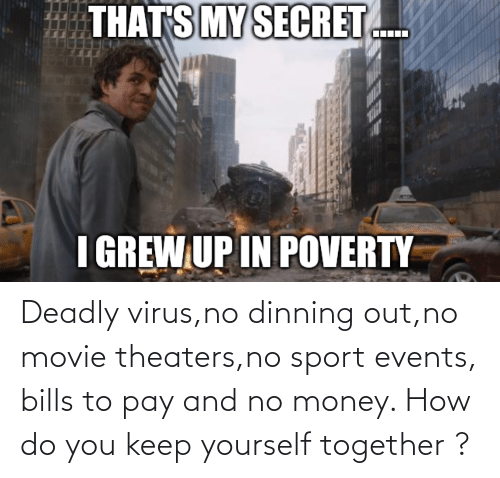No Money: Deadly virus,no dinning out,no movie theaters,no sport events, bills to pay and no money. How do you keep yourself together ?