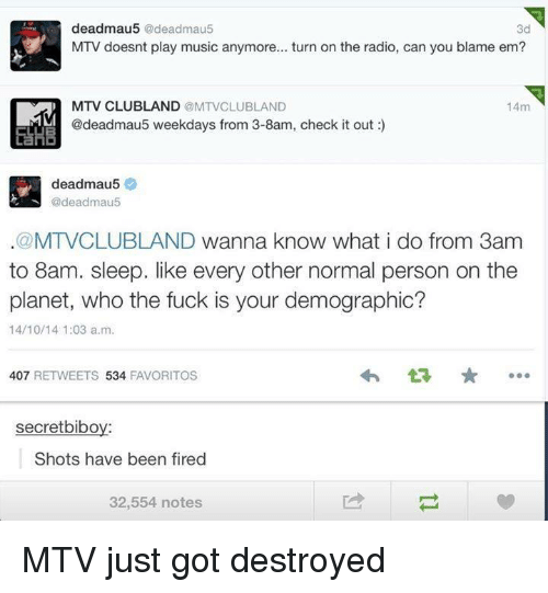Fire, Fucking, and Funny: deadmau5  @deadmau5  3d  MTV doesnt play music anymore... turn on the radio, can you blame em?  14m  MTV CLUBLAND  @MTVCLU BLAND  @deadmau5 weekdays from 3-8am, check it out  ELHB  deadmau5  @deadmau5  .@MTVCLUBLAND wanna know what i do from 3am  to 8am. sleep. like every other normal person on the  planet, who the fuck is your demographic?  14/10/14 1:03 a.m.  407  RETWEETS  534  FAVORITOS  secretbibo  Shots have been fired  32,554 notes MTV just got destroyed
