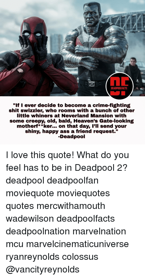 """whiner: DEADPOOL FACT5  """"If I ever decide to become a crime-fighting  shit swizzler, who rooms with a bunch of other  little whiners at Neverland Mansion with  some creepy, old, bald, Heaven's Gate-looking  motherf**ker... on that day, I'll send your  shiny, happy ass a friend request.""""  Deadpool I love this quote! What do you feel has to be in Deadpool 2? deadpool deadpoolfan moviequote moviequotes quotes mercwithamouth wadewilson deadpoolfacts deadpoolnation marvelnation mcu marvelcinematicuniverse ryanreynolds colossus @vancityreynolds"""