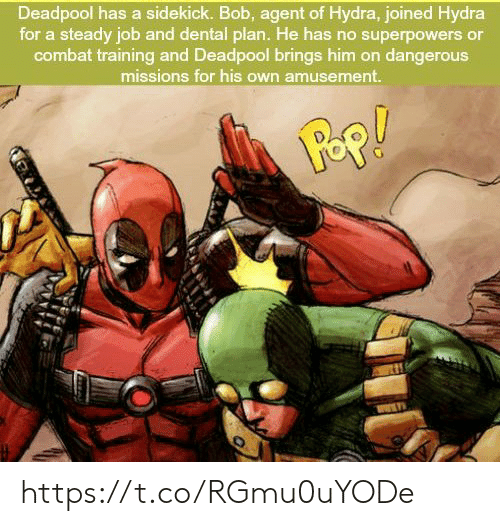 combat training: Deadpool has a sidekick. Bob, agent of Hydra, joined Hydra  for a steady job and dental plan. He has no superpowers or  combat training and Deadpool brings him on dangerouS  missions for his own amusement. https://t.co/RGmu0uYODe