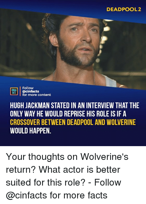 Facts, Memes, and Wolverine: DEADPOOL2  Follow  ONEALA  ACTS  MIS@cinfacts  for more content  HUGH JACKMAN STATED IN AN INTERVIEW THAT THE  ONLY WAY HE WOULD REPRISE HIS ROLE IS IF A  CROSSOVER BETWEEN DEADPOOL AND WOLVERINE  WOULD HAPPEN. Your thoughts on Wolverine's return? What actor is better suited for this role?⠀ -⠀⠀ Follow @cinfacts for more facts