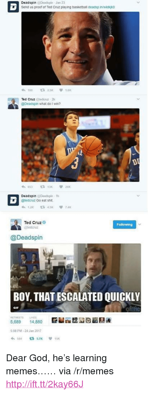 "Gif, God, and Memes: Deadspin @Deadspin-Jan 23  Send us proof of Ted Cruz playing basketbanl deadsp in/x4dkjk3  れ100 2.SK V 1.6K  Ted Cruz @tedenz 2h  @Deadspin what do I win?  Deadspin @Deadspin th  @tedcruz Go eat shit  Ted Cruz  @Deadspin  BOY, THAT ESCALATED QUICKLY  GIF  5,689, 14,880  臝圏  5:08 PM-24 Jan 2017  65  7 15x <p>Dear God, he's learning memes…… via /r/memes <a href=""http://ift.tt/2kay66J"">http://ift.tt/2kay66J</a></p>"