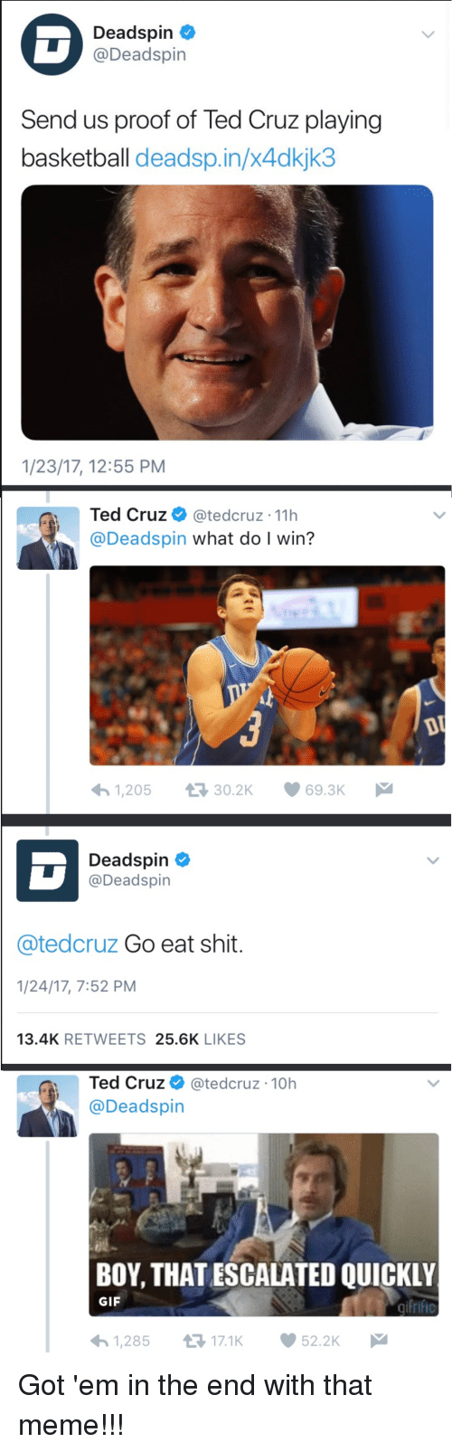 Basketball, Gif, and Meme: Deadspin  @Deadspin  Send us proof of Ted Cruz playing  basketball deadsp.in/x4dkjk3  1/23/17, 12:55 PM  Ted Cruz @tedcruz 11h  @Deadspin what do I win?  1,20530.2K 69.3K  Deadspin  @Deadspin  @tedcruz Go eat shit.  1/24/17, 7:52 PM  13.4K RETWEETS 25.6K LIKES  Ted Cruz @tedcruz-10h  @Deadspin  BOY, THATESCALATED QUICKLY  GIF  1,28517.1K  52.2K
