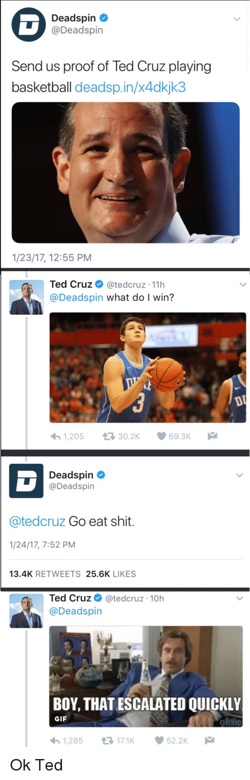 Basketball, Gif, and Shit: Deadspin  @Deadspin  Send us proof of Ted Cruz playing  basketball deadsp.in/x4dkjk3  1/23/17, 12:55 PM  Ted Cruz @tedcruz 11h  @Deadspin what do I win?  1,20530.2K 69.3K  Deadspin  @Deadspin  @tedcruz Go eat shit.  1/24/17, 7:52 PM  13.4K RETWEETS 25.6K LIKES  Ted Cruz @tedcruz-10h  @Deadspin  BOY, THATESCALATED QUICKLY  GIF  1,28517.1K  52.2K