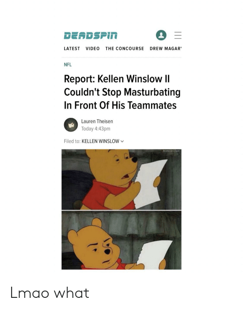 Lmao, Nfl, and Today: DEADSPIN  DREW MAGAR  LATEST  VIDEO  THE CONCOURSE  NFL  Report: Kellen Winslow II  Couldn't Stop Masturbating  In Front Of His Teammates  Lauren Theisen  Today 4:43pm  Filed to: KELLEN WINSLOW  comacomoctican Lmao what
