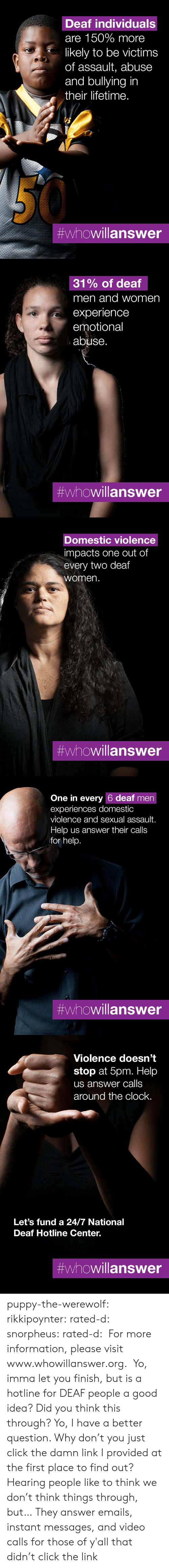 Experiences: Deaf individuals  are 150% more  likely to be victims  of assault, abuse  and bullying in  their lifetime.  #whowillanswer   31% of deaf  men and women  experience  emotional  abuse.  #whowillanswer   Domestic violence  impacts one out of  every two deaf  women.  #whowillanswer   One in every 6 deaf men  experiences domestic  violence and sexual assault.  Help us answer their calls  for help.  #whowillanswer   Violence doesn't  stop at 5pm. Help  us answer calls  around the clock.  Let's fund a 24/7 National  Deaf Hotline Center.  puppy-the-werewolf: rikkipoynter:  rated-d:  snorpheus:  rated-d:   For more information, please visit www.whowillanswer.org.   Yo, imma let you finish, but is a hotline for DEAF people a good idea? Did you think this through?  Yo, I have a better question. Why don't you just click the damn link I provided at the first place to find out?     Hearing people like to think we don't think things through, but…   They answer emails, instant messages, and video calls for those of y'all that didn't click the link