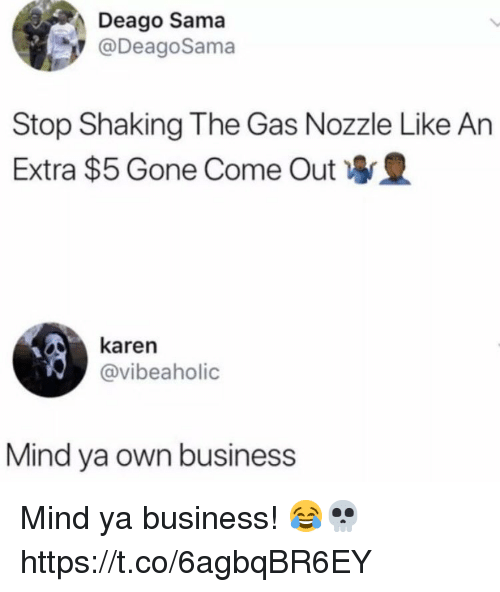 Business, Mind, and Gone: Deago Sama  @DeagoSama  Stop Shaking The Gas Nozzle Like An  Extra $5 Gone Come Out  karen  @vibeaholic  Mind ya own business Mind ya business! 😂💀 https://t.co/6agbqBR6EY