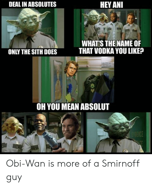 absolut: DEAL IN ABSOLUTES  HEY ANI  Itt  WHAT'S THE NAME OF  THAT VODKA YOU LIKE?  ONLY THE SITH DOES  OH YOU MEAN ABSOLUT Obi-Wan is more of a Smirnoff guy