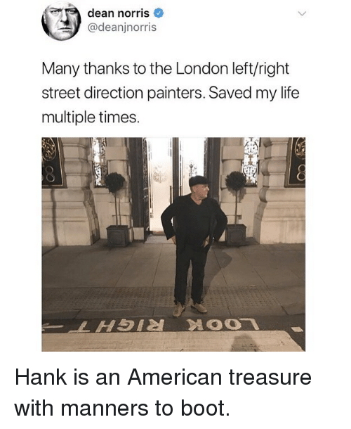 painters: dean norris  @deanjnorris  Many thanks to the London left/right  street direction painters. Saved my life  multiple times Hank is an American treasure with manners to boot.