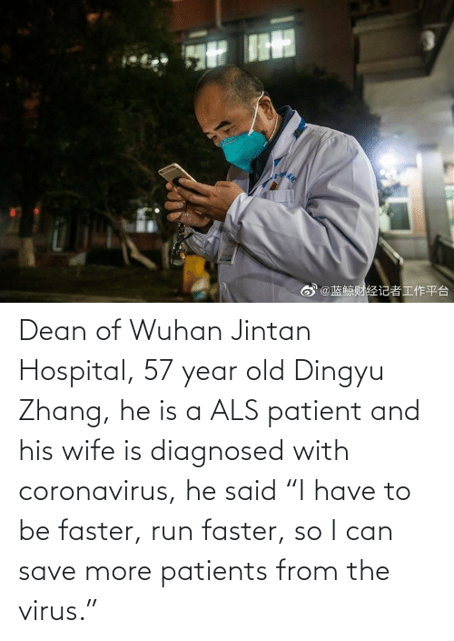 "Zhang: Dean of Wuhan Jintan Hospital, 57 year old Dingyu Zhang, he is a ALS patient and his wife is diagnosed with coronavirus, he said ""I have to be faster, run faster, so I can save more patients from the virus."""