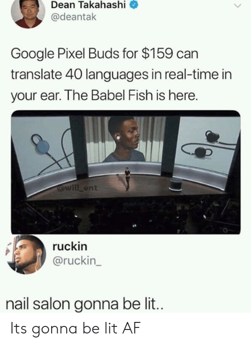 Af, Google, and Lit: Dean Takahashi  @deantak  Google Pixel Buds for $159 can  translate 40 languages in real-time in  your ear. The Babel Fish is here.  @will ent  ruckin  @ruckin  nail salon gonna be lit.. Its gonna be lit AF