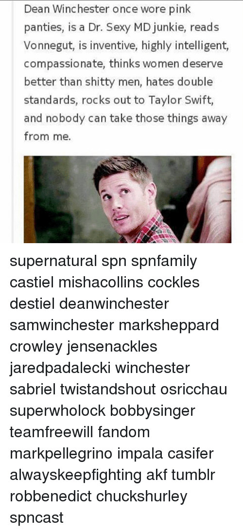 inventive: Dean Winchester once wore pink  panties, is a Dr. Sexy MD junkie, reads  Vonnegut, is inventive, highly intelligent,  compassionate, thinks women deserve  better than shitty men, hates double  standards, rocks out to Taylor Swift,  and nobody can take those things away  from me supernatural spn spnfamily castiel mishacollins cockles destiel deanwinchester samwinchester marksheppard crowley jensenackles jaredpadalecki winchester sabriel twistandshout osricchau superwholock bobbysinger teamfreewill fandom markpellegrino impala casifer alwayskeepfighting akf tumblr robbenedict chuckshurley spncast