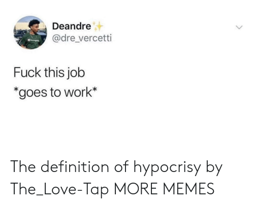 fuck this: Deandre  @dre_vercetti  Fuck this job  *goes to work* The definition of hypocrisy by The_Love-Tap MORE MEMES